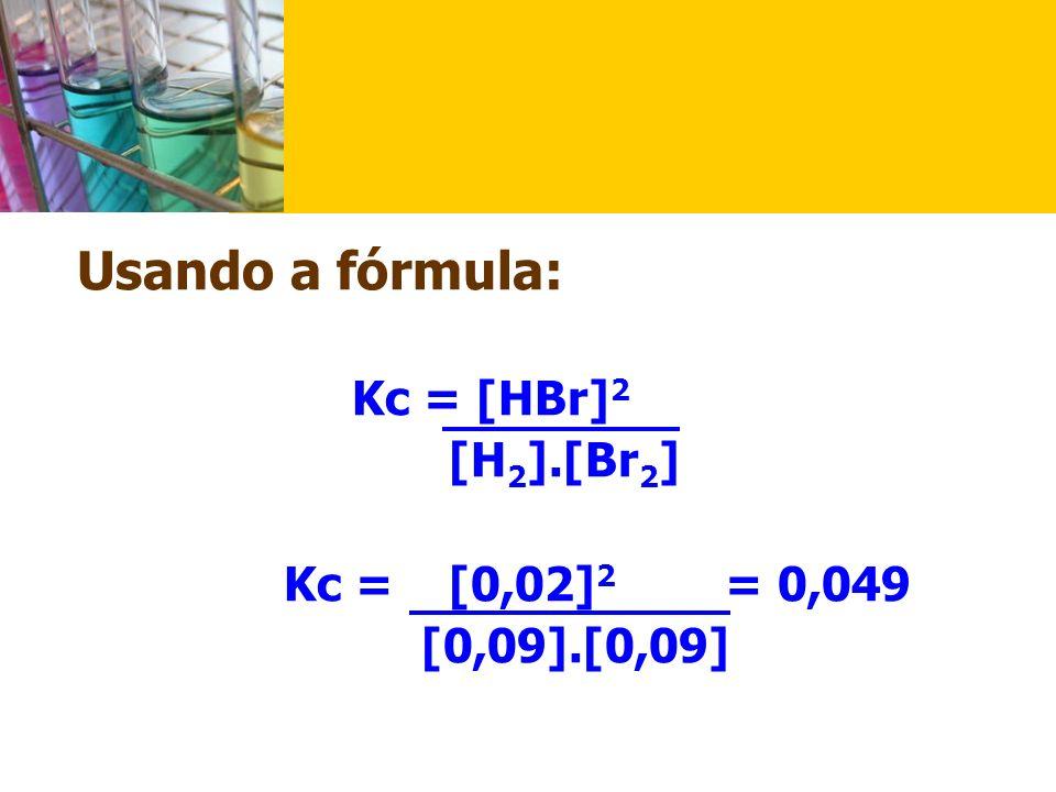 Usando a fórmula: Kc = [HBr]2 [H2].[Br2] Kc = [0,02]2 = 0,049 [0,09].[0,09]